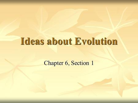 Ideas about Evolution Chapter 6, Section 1.
