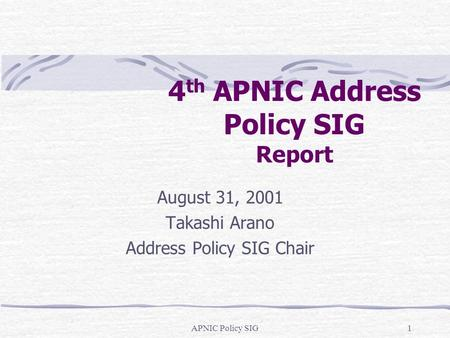 APNIC Policy SIG1 4 th APNIC Address Policy SIG Report August 31, 2001 Takashi Arano Address Policy SIG Chair.