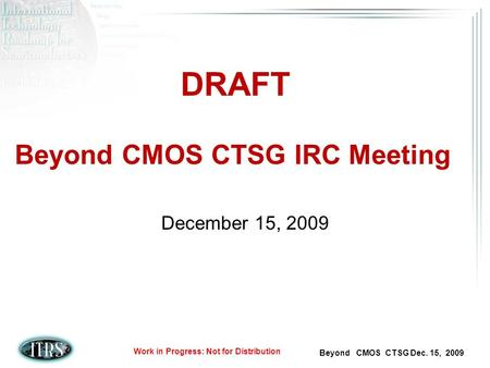 Beyond CMOS CTSG Dec. 15, 2009 Work in Progress: Not for Distribution Beyond CMOS CTSG IRC Meeting December 15, 2009 DRAFT.