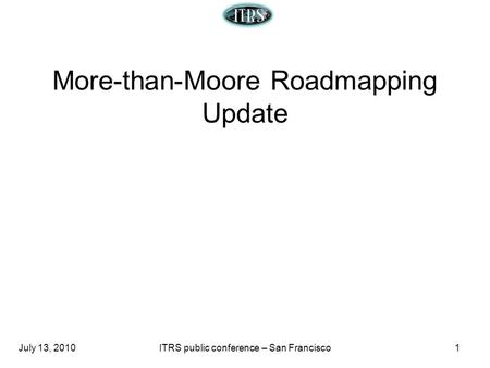 July 13, 2010ITRS public conference – San Francisco1 More-than-Moore Roadmapping Update.