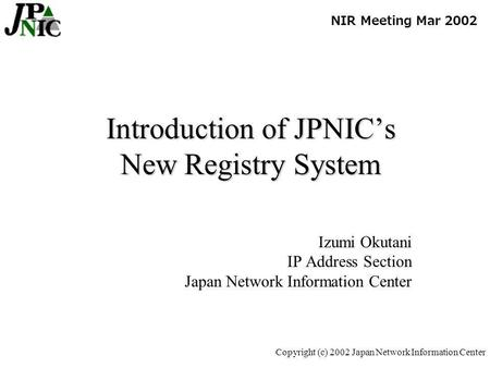 Copyright (c) 2002 Japan Network Information Center Introduction of JPNICs New Registry System Izumi Okutani IP Address Section Japan Network Information.