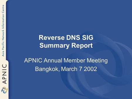 Reverse DNS SIG Summary Report APNIC Annual Member Meeting Bangkok, March 7 2002.