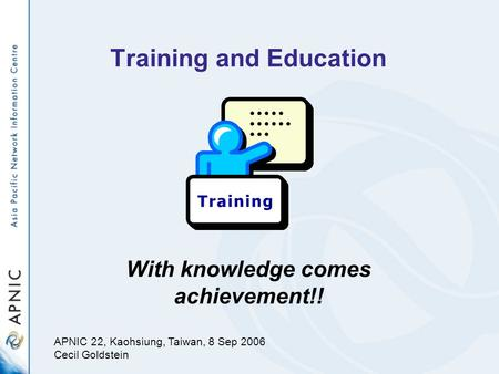 Training and Education With knowledge comes achievement!! APNIC 22, Kaohsiung, Taiwan, 8 Sep 2006 Cecil Goldstein.