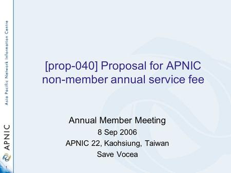 1 [prop-040] Proposal for APNIC non-member annual service fee Annual Member Meeting 8 Sep 2006 APNIC 22, Kaohsiung, Taiwan Save Vocea.