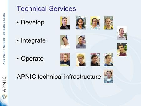 Technical Services Develop Integrate Operate APNIC technical infrastructure.