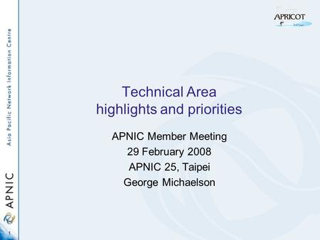 1 Technical Area highlights and priorities APNIC Member Meeting 29 February 2008 APNIC 25, Taipei George Michaelson.