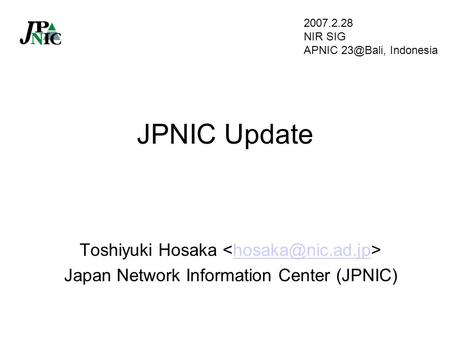 JPNIC Update Toshiyuki Hosaka Japan Network Information Center (JPNIC) 2007.2.28 NIR SIG APNIC Indonesia.
