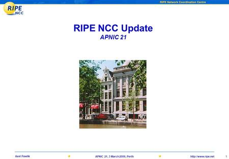 1 Axel Pawlik APNIC 21, 3 March 2006, Perth RIPE NCC Update APNIC 21.