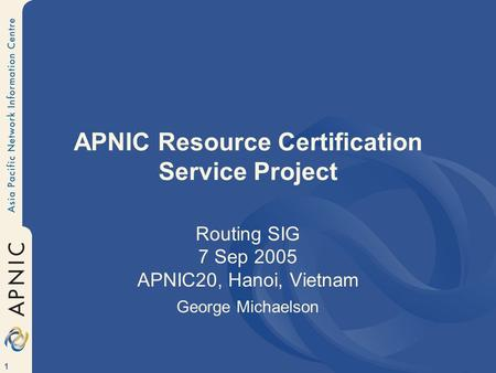 1 APNIC Resource Certification Service Project Routing SIG 7 Sep 2005 APNIC20, Hanoi, Vietnam George Michaelson.