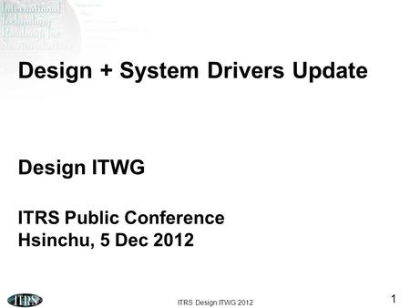 Design + System Drivers Update Design ITWG ITRS Public Conference Hsinchu, 5 Dec 2012 Good morning. Here we present the work that the ITRS Design TWG.