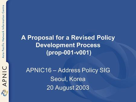 A Proposal for a Revised Policy Development Process (prop-001-v001) APNIC16 – Address Policy SIG Seoul, Korea 20 August 2003.