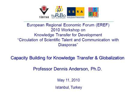 Capacity Building for Knowledge Transfer & Globalization Professor Dennis Anderson, Ph.D. May 11, 2010 Istanbul, Turkey European Regional Economic Forum.