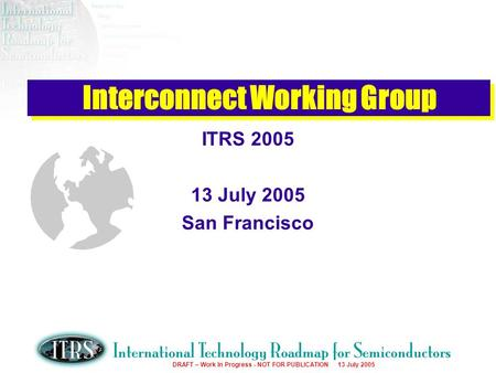 Work in Progress --- Not for Publication DRAFT – Work In Progress - NOT FOR PUBLICATION 13 July 2005 Interconnect Working Group ITRS 2005 13 July 2005.