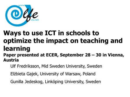 Ways to use ICT in schools to optimize the impact on teaching and learning Paper presented at ECER, September 28 – 30 in Vienna, Austria Ulf Fredriksson,