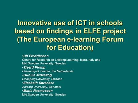 Innovative use of ICT in schools based on findings in ELFE project (The European e-learning Forum for Education) Ulf Fredriksson Centre for Research on.