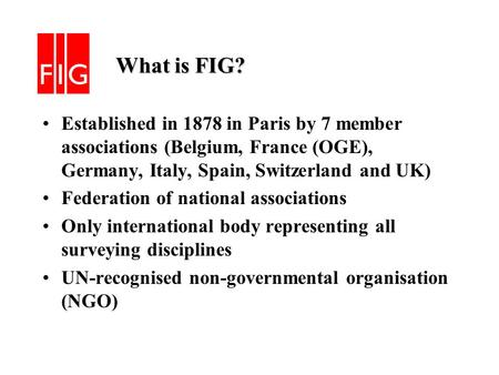 What is FIG? What is FIG? Established in 1878 in Paris by 7 member associations (Belgium, France (OGE), Germany, Italy, Spain, Switzerland and UK) Federation.