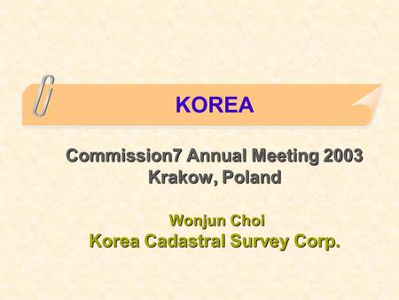 Commission7 Annual Meeting 2003 Krakow, Poland Wonjun Choi Korea Cadastral Survey Corp. KOREA Commission7 Annual Meeting 2003 Krakow, Poland Wonjun Choi.