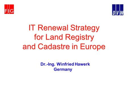 IT Renewal Strategy for Land Registry and Cadastre in Europe Dr.-Ing. Winfried Hawerk Germany.