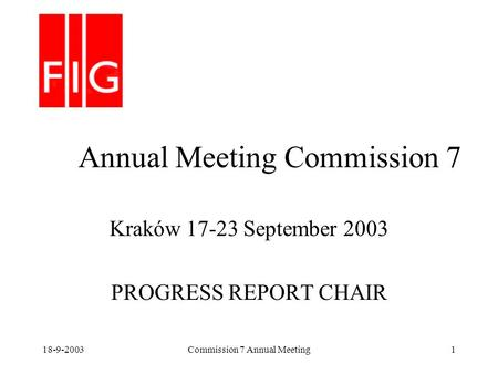 18-9-2003Commission 7 Annual Meeting1 Annual Meeting Commission 7 Kraków 17-23 September 2003 PROGRESS REPORT CHAIR.