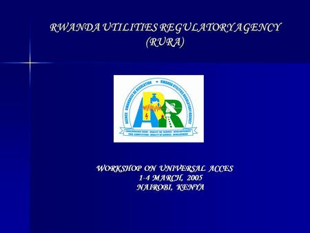 RWANDA UTILITIES REGULATORY AGENCY (RURA) WORKSHOP ON UNIVERSAL ACCES 1-4 MARCH, 2005 NAIROBI, KENYA.