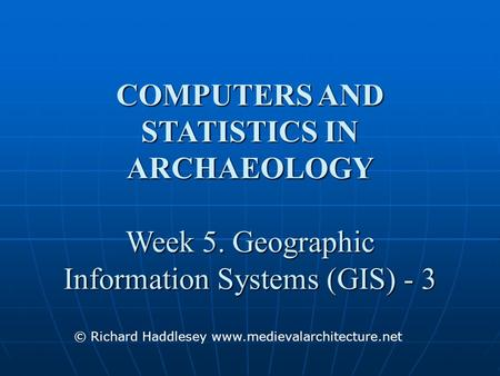 COMPUTERS AND STATISTICS IN ARCHAEOLOGY Week 5. Geographic Information Systems (GIS) - 3 © Richard Haddlesey www.medievalarchitecture.net.