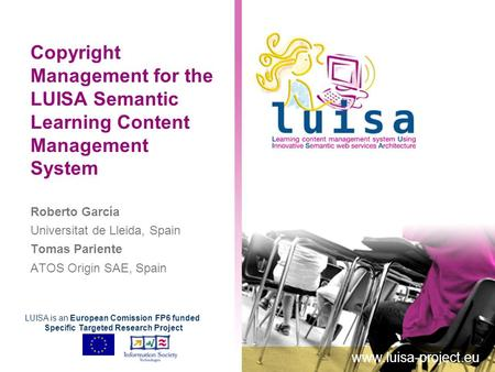 Copyright Management for the LUISA Semantic Learning Content Management System Roberto García Universitat de Lleida, Spain Tomas Pariente ATOS Origin SAE,