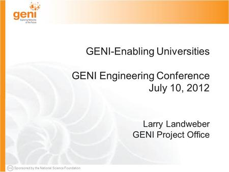 Sponsored by the National Science Foundation GENI-Enabling Universities GENI Engineering Conference July 10, 2012 Larry Landweber GENI Project Office.