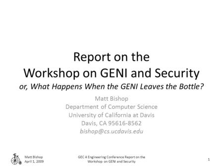 Report on the Workshop on GENI and Security or, What Happens When the GENI Leaves the Bottle? Matt Bishop Department of Computer Science University of.