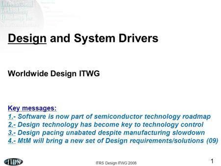 ITRS Design ITWG 2008 1 Design and System Drivers Worldwide Design ITWG Key messages: 1.- Software is now part of semiconductor technology roadmap 2.-
