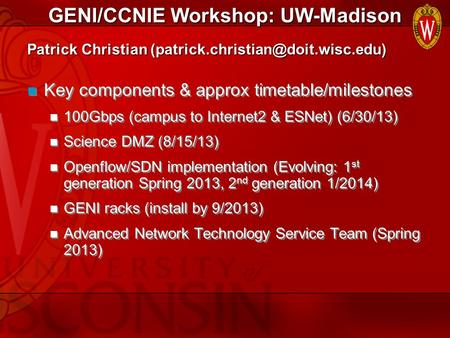 GENI/CCNIE Workshop: UW-Madison Key components & approx timetable/milestones 100Gbps (campus to Internet2 & ESNet) (6/30/13) Science DMZ (8/15/13) Openflow/SDN.