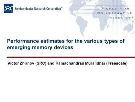 Performance estimates for the various types of emerging memory devices Victor Zhirnov (SRC) and Ramachandran Muralidhar (Freescale)
