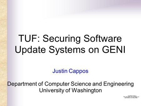 TUF: Securing Software Update Systems on GENI Justin Cappos Department of Computer Science and Engineering University of Washington.