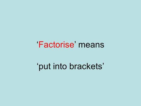 Factorise means put into brackets Solve means Find the values of x which make the equation true.
