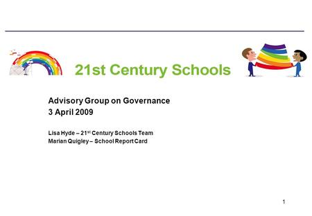 1 Advisory Group on Governance 3 April 2009 Lisa Hyde – 21 st Century Schools Team Marian Quigley – School Report Card.