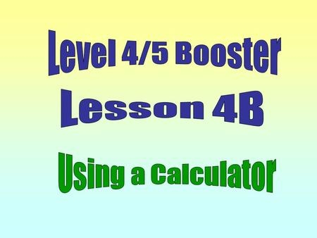 Level 4/5 Booster Lesson 4B Using a Calculator.
