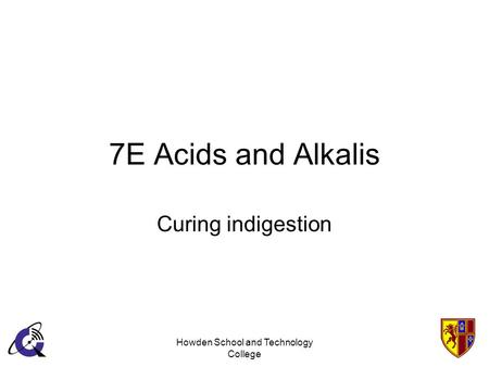 Howden School and Technology College 7E Acids and Alkalis Curing indigestion.