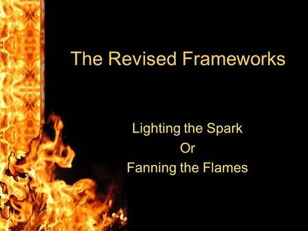 The Revised Frameworks Lighting the Spark Or Fanning the Flames.