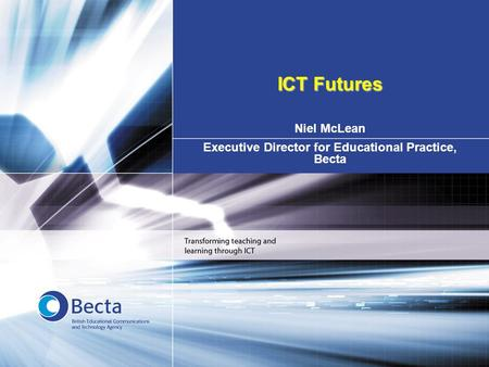Niel McLean Executive Director for Educational Practice, Becta ICT Futures.