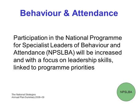 Behaviour & Attendance Participation in the National Programme for Specialist Leaders of Behaviour and Attendance (NPSLBA) will be increased and with a.