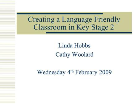Creating a Language Friendly Classroom in Key Stage 2 Linda Hobbs Cathy Woolard Wednesday 4 th February 2009.