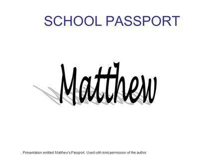 SCHOOL PASSPORT Presentation entitled Matthew's Passport. Used with kind permission of the author.