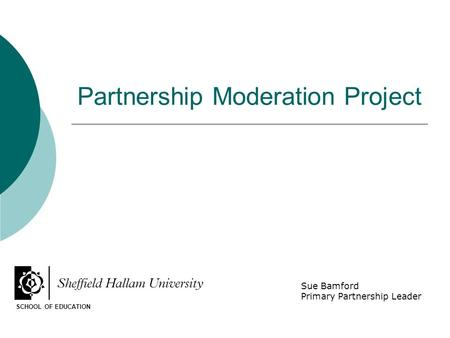 Partnership Moderation Project SCHOOL OF EDUCATION Sue Bamford Primary Partnership Leader.