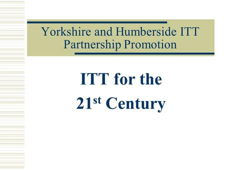 Yorkshire and Humberside ITT Partnership Promotion ITT for the 21 st Century.