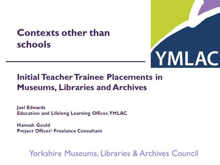 Yorkshire Museums, Libraries & Archives Council Contexts other than schools Initial Teacher Trainee Placements in Museums, Libraries and Archives Jael.