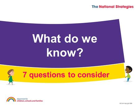 © Crown copyright 2009 What do we know? 7 questions to consider.