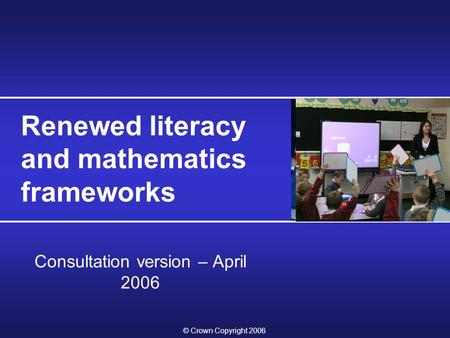 © Crown Copyright 2006 Renewed literacy and mathematics frameworks Consultation version – April 2006.