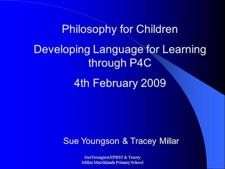 SueYoungson EPBST & Tracey Millar Marshlands Primary School Philosophy for Children Developing Language for Learning through P4C 4th February 2009 Sue.