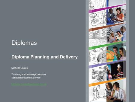 Diplomas Diploma Planning and Delivery Michelle Coates Teaching and Learning Consultant School Improvement Service