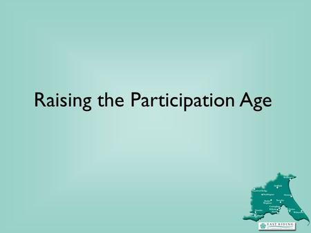 Raising the Participation Age. RPA - part of the bigger Participation picture Building Engagement, Building Futures: Strategy published in December 2011.