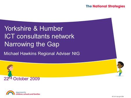 © Crown copyright 2009 Yorkshire & Humber ICT consultants network Narrowing the Gap Michael Hawkins Regional Adviser NtG 22 nd October 2009.